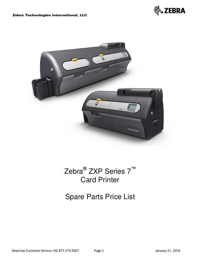 Americas Customer Service +01 877-275-9327 Page 1 January 21, 2016 Zebra® ZXP Series 7™ Card Printer Spare Parts Price List