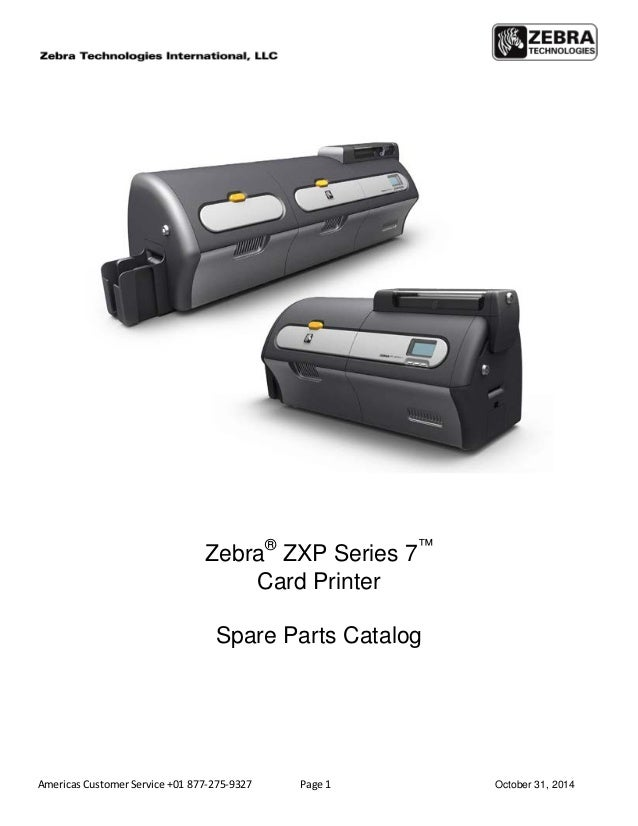 Americas Customer Service +01 877-275-9327 Page 1 October 31, 2014 Zebra® ZXP Series 7™ Card Printer Spare Parts Catalog