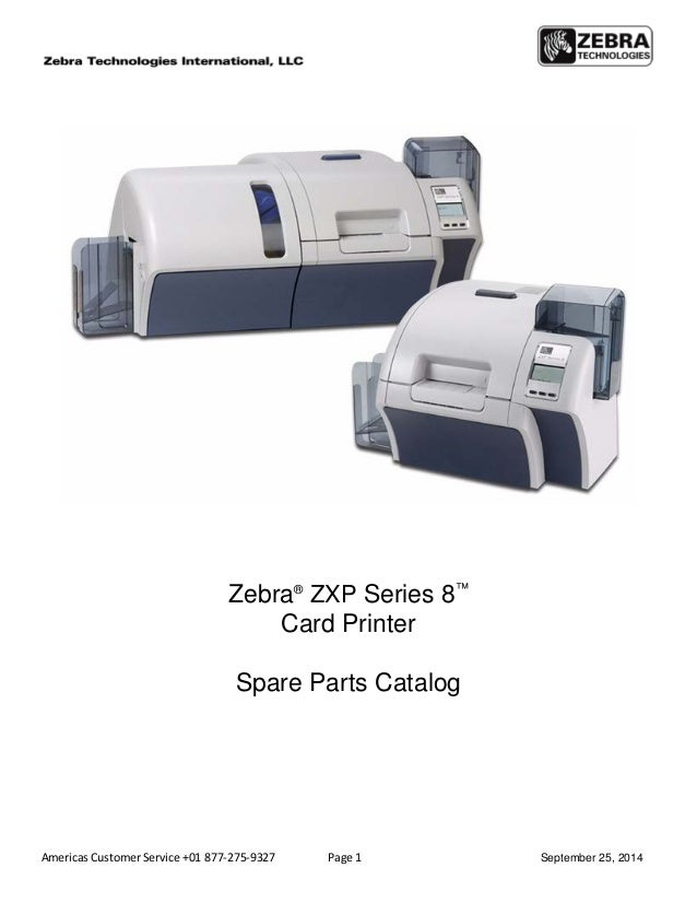 Americas Customer Service +01 877-275-9327 Page 1 September 25, 2014 Zebra® ZXP Series 8™ Card Printer Spare Parts Catalog