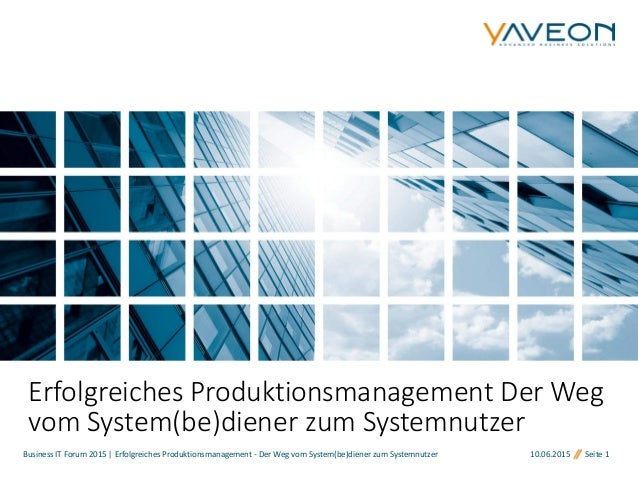 10.06.2015 Seite 1 Erfolgreiches Produktionsmanagement Der Weg vom System(be)diener zum Systemnutzer Business IT Forum 201...