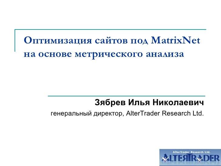 Оптимизация сайтов под MatrixNet на основе метрического анализа<br />Зябрев Илья Николаевич<br />генеральный директор, Alt...