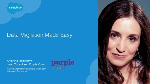 Data Migration Made Easy Antonina Romanova Lead Consultant, Purple Vision Antonina.Romanova@purple-vision.com @AntoniaRoma...