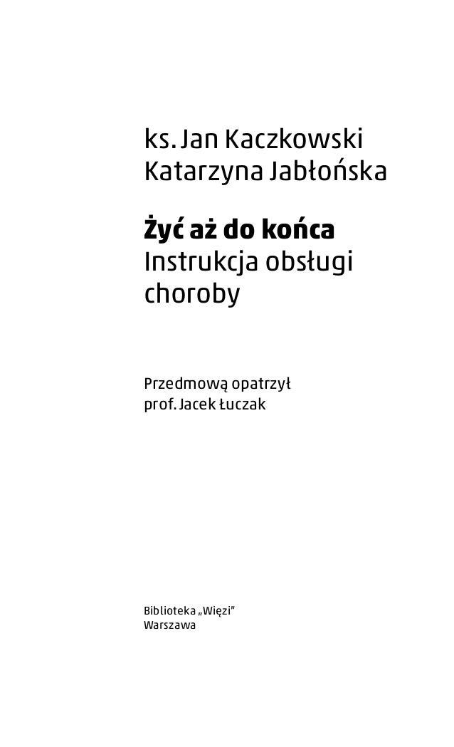 ks.Jan Kaczkowski Katarzyna Jabłońska Żyć aż do końca Instrukcja obsługi choroby Przedmową opatrzył prof.Jacek Łuczak Bi...