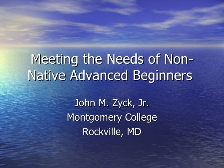 Meeting the Needs of Non-Native Advanced Beginners  John M. Zyck, Jr. Montgomery College Rockville, MD