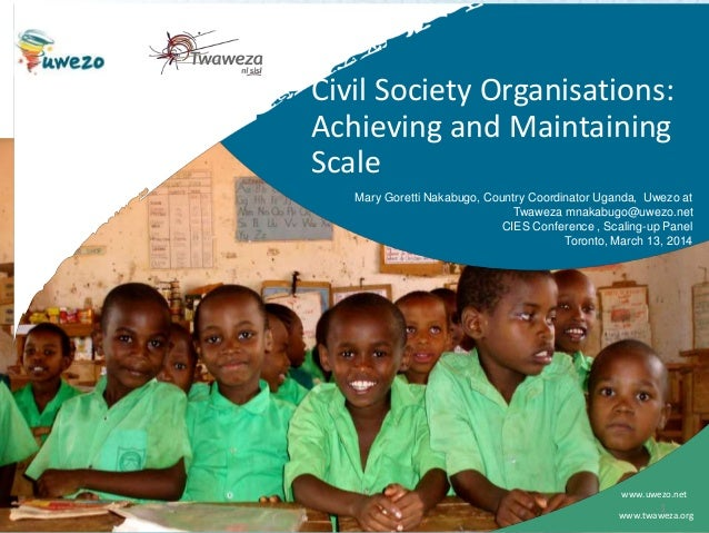 Civil Society Organisations: Achieving and Maintaining Scale www.uwezo.net Mary Goretti Nakabugo, Country Coordinator Ugan...