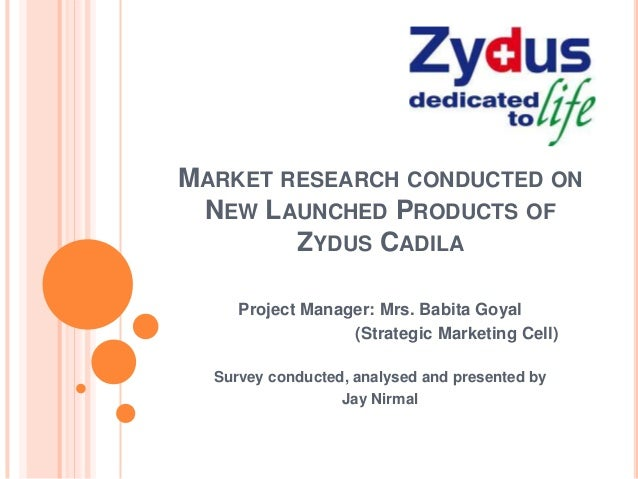 MARKET RESEARCH CONDUCTED ONNEW LAUNCHED PRODUCTS OFZYDUS CADILAProject Manager: Mrs. Babita Goyal(Strategic Marketing Cel...