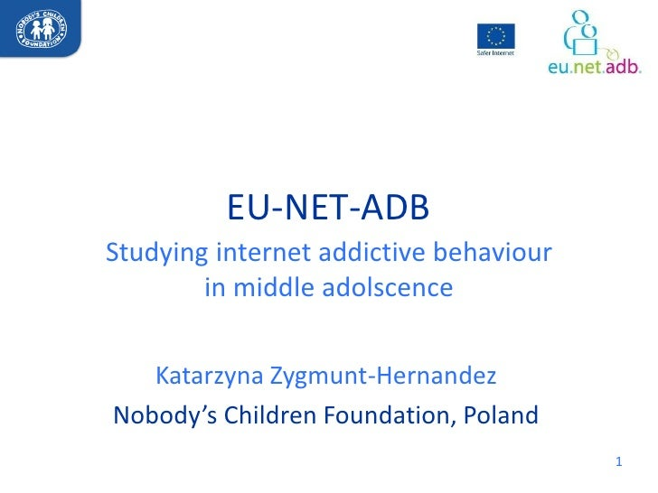 EU-NET-ADBStudying internet addictive behaviour        in middle adolscence   Katarzyna Zygmunt-HernandezNobody's Children...