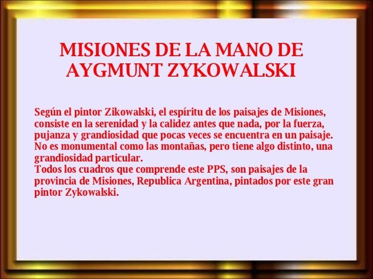MISIONES DE LA MANO DE AYGMUNT ZYKOWALSKI Según el pintor Zikowalski, el espíritu de los paisajes de Misiones, consiste en...