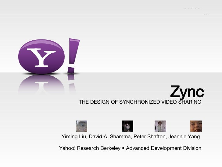 THE DESIGN OF SYNCHRONIZED VIDEO SHARING Yiming Liu, David A. Shamma, Peter Shafton, Jeannie Yang  Yahoo! Research Berkele...