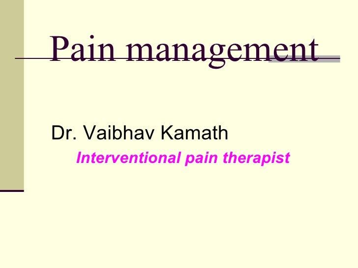 Pain management <ul><li>Dr. Vaibhav Kamath </li></ul><ul><li>Interventional pain therapist </li></ul>