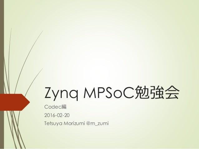 Zynq MPSoC勉強会 Codec編 2016-02-20 Tetsuya Morizumi @m_zumi