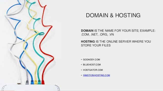 DOMAIN & HOSTING DOMAIN IS THE NAME FOR YOUR SITE; EXAMPLE: .COM, .NET, .ORG, .VN HOSTING IS THE ONLINE SERVER WHERE YOU S...