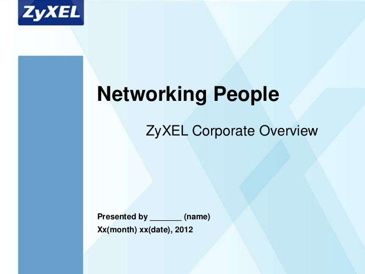 Networking People            ZyXEL Corporate OverviewPresented by _______ (name)Xx(month) xx(date), 2012