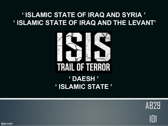 ' ISLAMIC STATE OF IRAQ AND SYRIA ' ' ISLAMIC STATE OF IRAQ AND THE LEVANT' ISIS ' DAESH ' ' ISLAMIC STATE ' AB29 I01