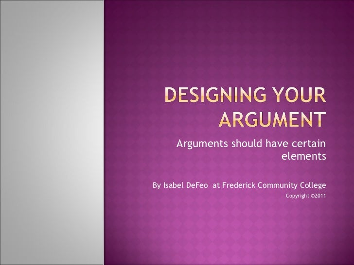 Arguments should have certain elements By Isabel DeFeo  at Frederick Community College Copyright ©2011