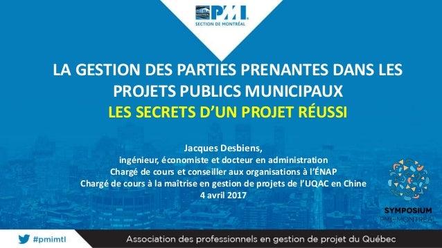 LA GESTION DES PARTIES PRENANTES DANS LES PROJETS PUBLICS MUNICIPAUX LES SECRETS D'UN PROJET RÉUSSI Jacques Desbiens, ingé...