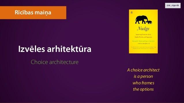 @zz_zigurds Izvēles arhitektūra Choice architecture Rīcības maiņa A choice architect  is a person  who frames  the opti...