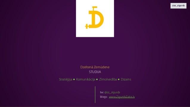 @zz_zigurds Stratēģija ● Komunikācija ● Zīmolvedība ● Dizains Dzeltenā Zemūdene STUDIJA tw: @zz_zigurds blogs: www.Zigurds...
