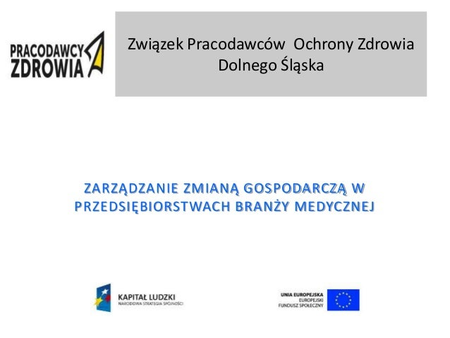 Związek Pracodawców Ochrony Zdrowia Dolnego Śląska ZARZĄDZANIE ZMIANĄ GOSPODARCZĄ W PRZEDSIĘBIORSTWACH BRANŻY MEDYCZNEJ
