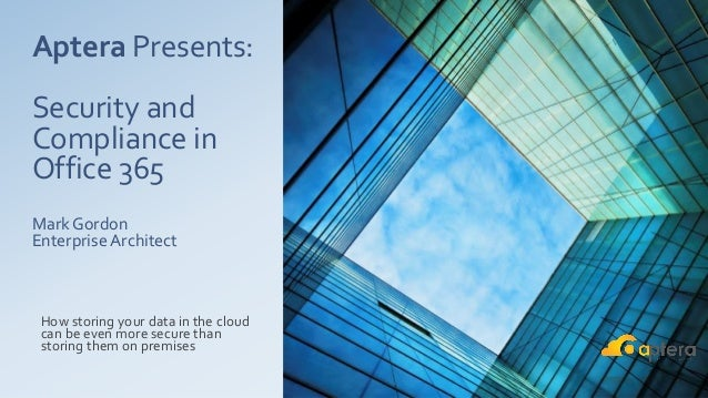 Aptera Presents: Security and Compliance in Office 365 Mark Gordon Enterprise Architect How storing your data in the cloud...