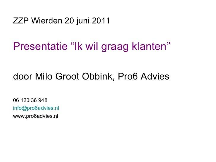 "ZZP Wierden 20 juni 2011 <ul><li>Presentatie ""Ik wil graag klanten"" </li></ul><ul><li>door Milo Groot Obbink, Pro6 Advies ..."