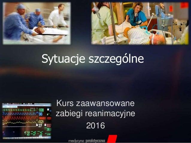 Sytuacje szczególne Kurs zaawansowane zabiegi reanimacyjne 2016