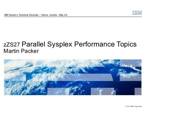 IBM System z Technical University – Vienna , Austria – May 2-6zZS27 Parallel                            Sysplex Performanc...