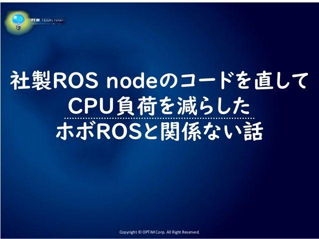 Copyright © OPTiM Corp. All Right Reserved.Copyright © OPTiM Corp. All Right Reserved. 社製ROS nodeのコードを直して CPU負荷を減らした ホボROS...