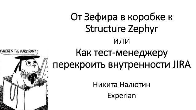 От Зефира в коробке к Structure Zephyr или Как тест-менеджеру перекроить внутренности JIRA Никита Налютин Experian