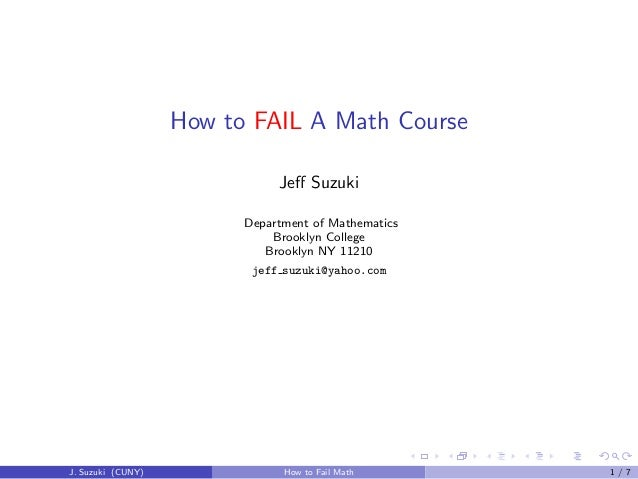 How to FAIL A Math Course Jeff Suzuki Department of Mathematics Brooklyn College Brooklyn NY 11210 jeff suzuki@yahoo.com J....