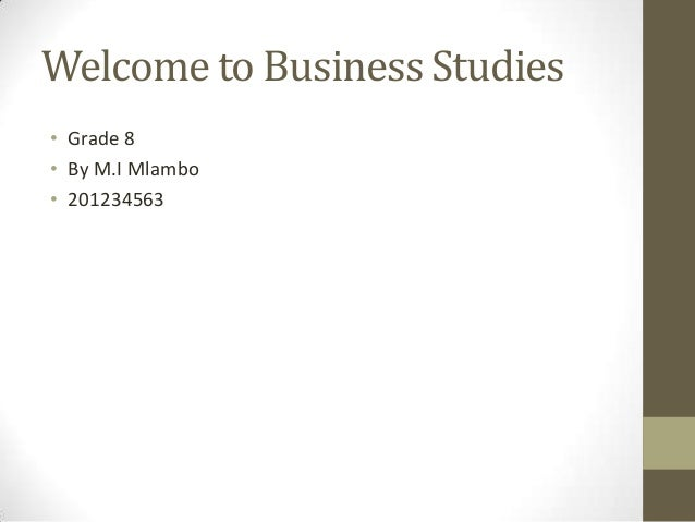 Welcome to Business Studies • Grade 8 • By M.I Mlambo • 201234563