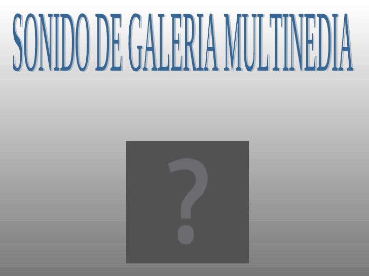 SONIDO DE GALERIA MULTINEDIA