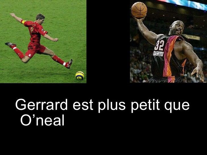 <ul><li>Gerrard est plus petit que O'neal </li></ul>