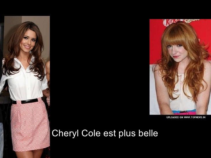 <ul><li>Cheryl Cole est plus belle  </li></ul>